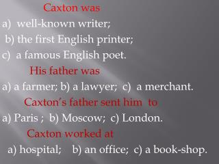 Caxton was a)  well-known writer;  b) the first English printer;  c)  a famous English poet.