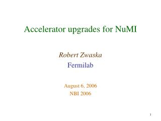 Accelerator upgrades for NuMI Robert Zwaska Fermilab August 6, 2006 NBI 2006