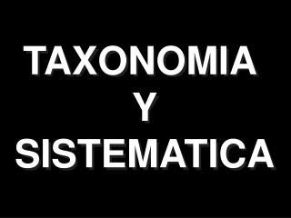 TAXONOMIA  Y SISTEMATICA