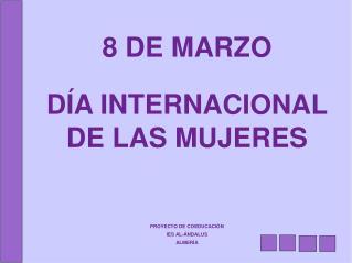 8 DE MARZO  D A INTERNACIONAL DE LAS MUJERES      PROYECTO DE COEDUCACI N IES AL- NDALUS ALMER A