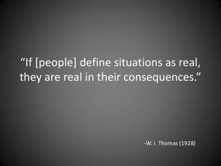 """""""If [people] define situations as real, they are real in their consequences."""""""