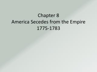 Chapter 8 America Secedes from the Empire 1775-1783