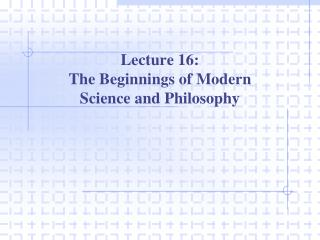 Lecture 16: The Beginnings of Modern  Science and Philosophy