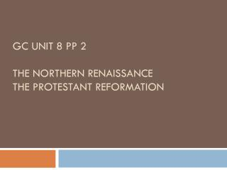 GC unit 8 PP 2 The Northern Renaissance The Protestant Reformation