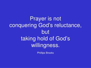 Prayer is not  conquering God's reluctance, but  taking hold of God's willingness. Phillips Brooks