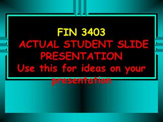 FIN 3403   ACTUAL STUDENT SLIDE PRESENTATION  Use this for ideas on your presentation