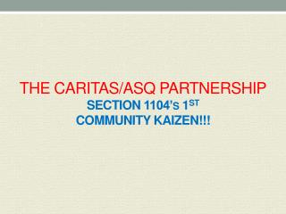 THE CARITAS/ASQ  PARTNERSHIP SECTION  1104's  1 ST COMMUNITY  kaizen! !!