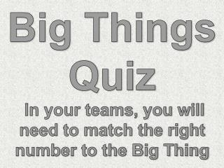 Big Things Quiz  In your teams, you will need to match the right number to the Big Thing
