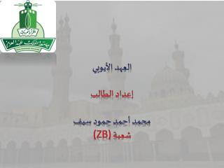 العهد الأيوبي إعداد الطالب محمد أحمد حمود  سيف (ZB) شعبة