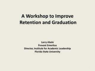 A Workshop to Improve  Retention and Graduation Larry Abele Provost Emeritus