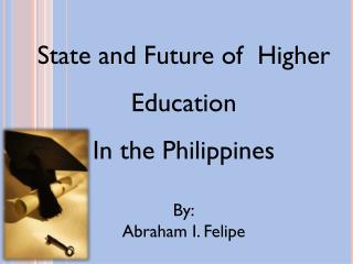 State and Future of  Higher Education In the Philippines By: Abraham I. Felipe