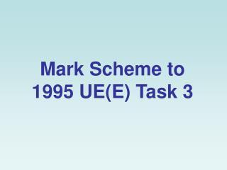 Mark Scheme to 1995 UE(E) Task 3