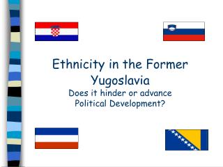 Ethnicity in the Former Yugoslavia Does it hinder or advance  Political Development?