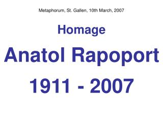Metaphorum, St. Gallen, 10th March, 2007 Homage Anatol Rapoport 1911 - 2007