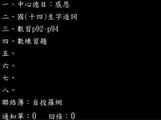 一 、 中心德目:感恩 二、國 ( 十四 ) 生字造詞 三 、數習 p92~p94 四、數練習題 五、 六、 七、 八、 聯絡簿:自投羅網 通知單: 0 回條: 0