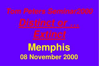 Tom Peters Seminar2000 Distinct or … Extinct Memphis 08 November 2000