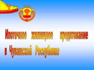 Ипотечное    жилищное      кредитование  в  Чувашской   Республике