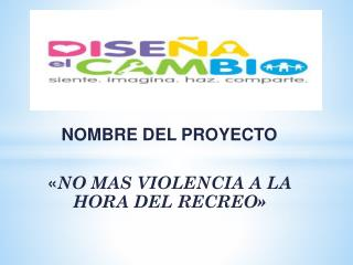 NOMBRE DEL PROYECTO « NO MAS VIOLENCIA A LA HORA DEL RECREO»