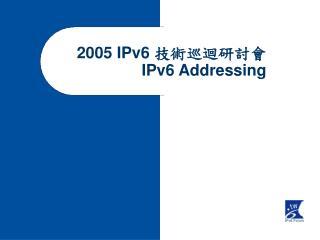 2005 IPv6  技術巡迴研討會  IPv6 Addressing