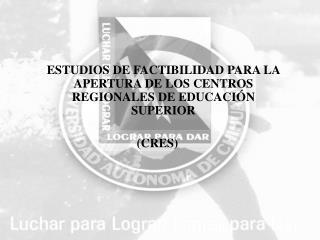 ESTUDIOS DE FACTIBILIDAD PARA LA APERTURA DE LOS CENTROS REGIONALES DE EDUCACIÓN SUPERIOR (CRES)
