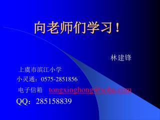 林建锋 上虞市滨江小学 小灵通: 0575-2851856 电子信箱     tongxinghong@sohu QQ : 285158839