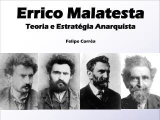Errico Malatesta Teoria e Estrat�gia Anarquista Felipe Corr�a