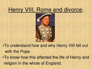 Henry VIII, Rome and divorce.