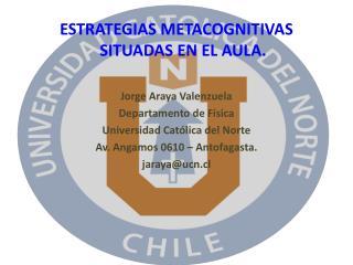 ESTRATEGIAS METACOGNITIVAS SITUADAS EN EL AULA. Jorge Araya Valenzuela Departamento de Física