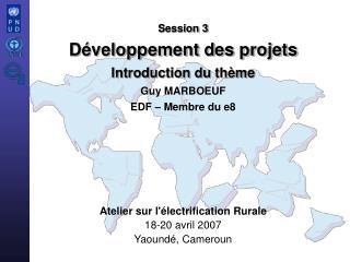 Session 3 Développement des projets Introduction du thème Guy MARBOEUF EDF – Membre du e8