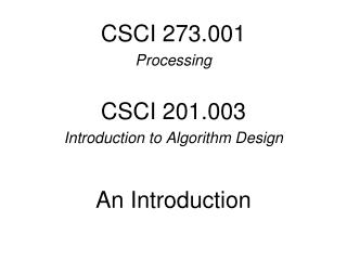 CSCI 273.001 Processing CSCI 201.003 Introduction to Algorithm Design An Introduction