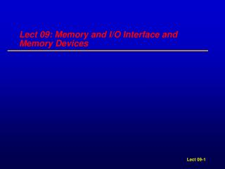 Lect 09: Memory and I/O Interface and Memory Devices
