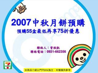 2007中秋月餅預購 預購55盒最低 再享75折優惠 聯絡人:曾致凱 聯絡電話:09 31-662356