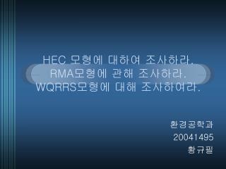 HEC  모형에 대하여 조사하라 . RMA 모형에 관해 조사하라 . WQRRS 모형에 대해 조사하여라 .