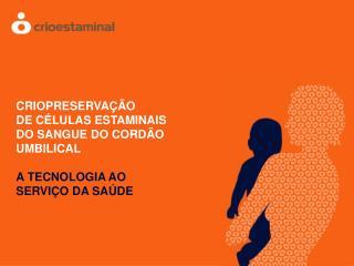 CRIOPRESERVAÇÃO DE CÉLULAS ESTAMINAIS DO SANGUE DO CORDÃO UMBILICAL A TECNOLOGIA AO