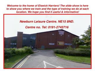 Newburn Leisure Centre. NE15 8ND.  Centre no. Tel: 0191-2743716
