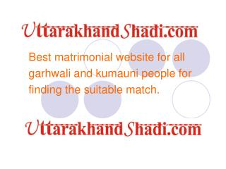 Best matrimonial website for all  garhwali and kumauni people for  finding the suitable match.