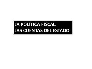 LA POLÍTICA FISCAL. LAS CUENTAS DEL ESTADO