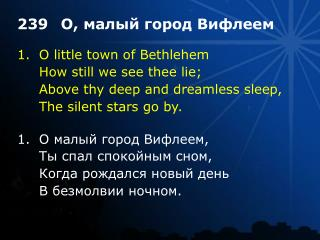 1.	O little town of Bethlehem 	How still we see thee lie; 	Above thy deep and dreamless sleep,