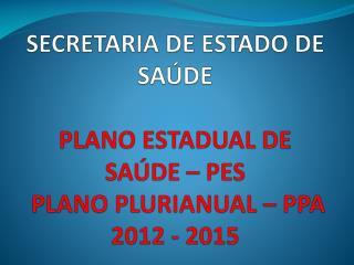 SECRETARIA DE ESTADO DE SAÚDE PLANO ESTADUAL DE SAÚDE – PES   PLANO PLURIANUAL – PPA 2012 - 2015