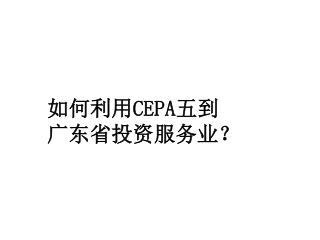 如何利用 CEPA 五到 广东省投资服务业?