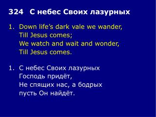 1.	Down life's dark vale we wander, 	Till Jesus comes; 	We watch and wait and wonder,