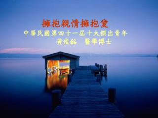 擁抱親情擁抱愛                        中華民國第四十一屆十大傑出青年                             黃俊銘  醫學博士