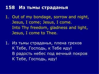 1.Out of my bondage, sorrow and night, Jesus, I come; Jesus, I come.