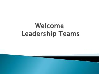 Welcome  Leadership Teams
