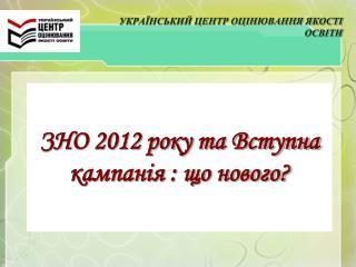 ЗНО 2012 року та Вступна кампанія : що нового?