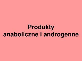 Produkty  anaboliczne i androgenne