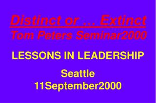 Distinct or … Extinct Tom Peters Seminar2000 LESSONS IN LEADERSHIP Seattle 11September2000