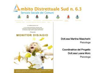 Dott.ssa Martina  Mascherin Psicologa Coordinatrice del Progetto Dott.ssa Luana Moro Psicologa
