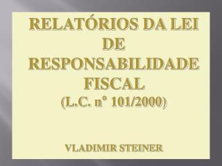 RELATÓRIOS DA LEI DE  RESPONSABILIDADE  FISCAL  (L.C. n° 101/2000) VLADIMIR STEINER