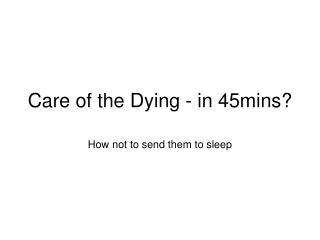 Care of the Dying - in 45mins?